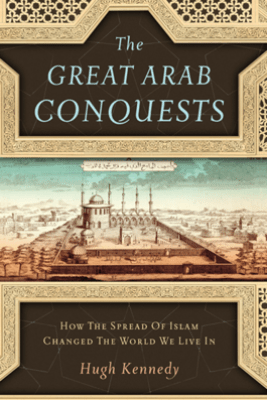 The Great Arab Conquests - Hugh Kennedy