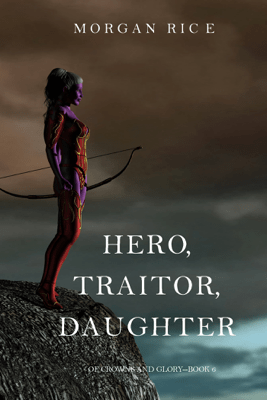 Hero, Traitor, Daughter (Of Crowns and Glory—Book 6) - Morgan Rice