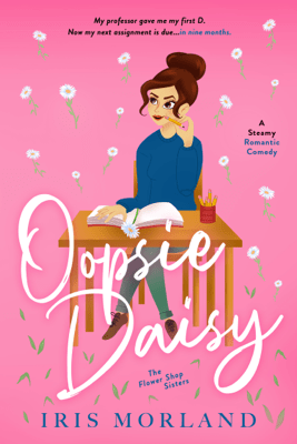 Oopsie Daisy: A Steamy Romantic Comedy - Iris Morland