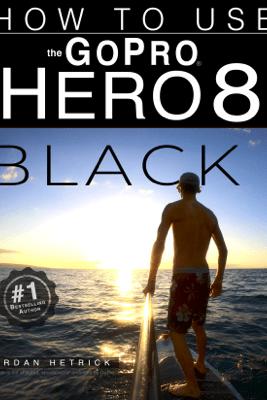 GoPro Hero 8 Black: How To Use The GoPro Hero 8 Black - Jordan Hetrick
