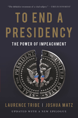 To End a Presidency - Laurence Tribe & Joshua Matz