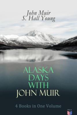Alaska Days with John Muir: 4 Books in One Volume - John Muir & S. Hall Young
