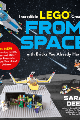 Incredible LEGO® Creations from Space with Bricks You Already Have - Sarah Dees