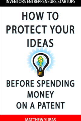 How to Protect Your Ideas Before Spending Money on a Patent - Matthew Yubas