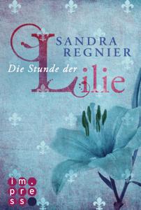 Die Lilien-Reihe 1: Die Stunde der Lilie - Sandra Regnier pdf download
