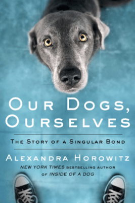 Our Dogs, Ourselves - Alexandra Horowitz