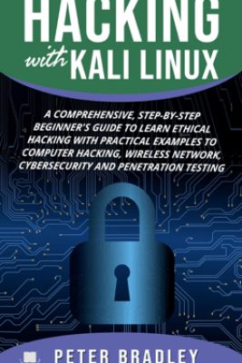 Hacking With Kali Linux : A Comprehensive, Step-By-Step Beginner's Guide to Learn Ethical Hacking With Practical Examples to Computer Hacking, Wireless Network, Cybersecurity and Penetration Testing - Peter Bradley