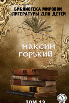 Максим Горький. Том 13 (Библиотека мировой литературы для детей) - Максим Горький
