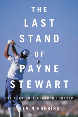 The Last Stand of Payne Stewart - Kevin Robbins