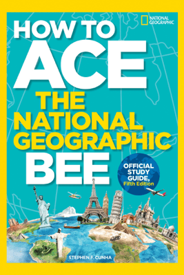 How to Ace the National Geographic Bee, Official Study Guide, Fifth Edition - National Geographic Kids