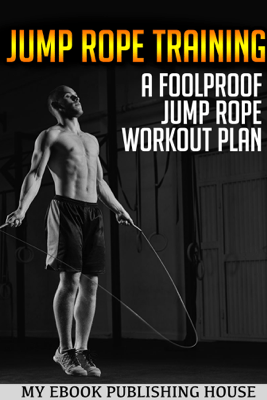 Jump Rope Training: A Foolproof Jump Rope Workout Plan - My Ebook Publishing House