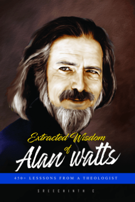 Extracted Wisdom of Alan Watts: 450+ Lessons from a Theologist - Sreechinth C