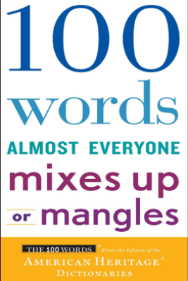 100 Words Almost Everyone Mixes Up or Mangles - Editors of the American Heritage Dictionaries