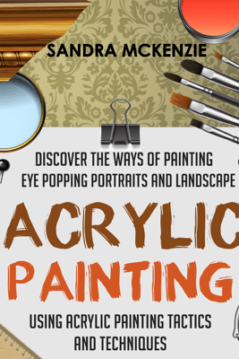 Acrylic Painting: Discover The Ways Of Painting Eye Popping Portraits And Landscape Using Acrylic Painting Tactics And Techniques - Old Natural Ways