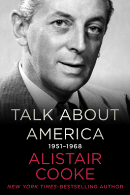 Talk About America, 1951–1968 - Alistair Cooke