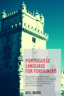 Portuguese Language for Foreigners: The Complete Beginner's Guide to Learning Portuguese and Traveling in Portugal as Presented by the World's Best Universities - Neil Mars