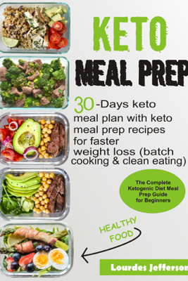 Keto Meal Prep Cookbook: The Complete Ketogenic Diet Meal Prep Guide for Beginners: 30 days Keto Meal Plan with Keto Meal Prep Recipes for Faster Weight Loss (Batch Cooking & Clean Eating) - Lourdes Jefferson