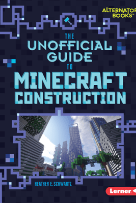 The Unofficial Guide to Minecraft Construction - Heather E. Schwartz