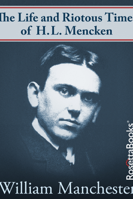 The Life and Riotous Times of H.L. Mencken - William Manchester
