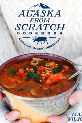 The Alaska from Scratch Cookbook - Maya Wilson
