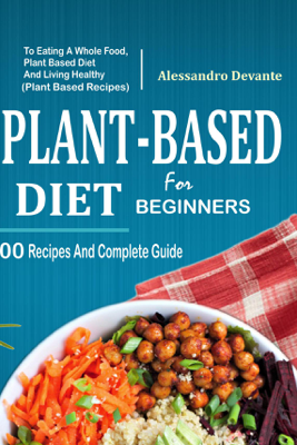 Plant Based Diet For Beginners: 100 Recipes And Complete Guide To Eating A Whole Food, Plant-Based Diet And Living Healthy (Plant-Based Recipes) - Alessandro Devante