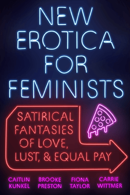 New Erotica for Feminists - Caitlin Kunkel, Brooke Preston, Fiona Taylor & Carrie Wittmer
