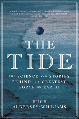 The Tide: The Science and Stories Behind the Greatest Force on Earth - Hugh Aldersey-Williams