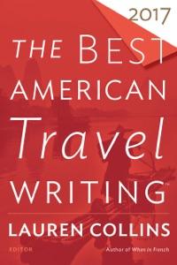 The Best American Travel Writing 2017 - Lauren Collins & Jason Wilson pdf download