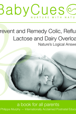 BabyCues: Prevent and Remedy Colic, Reflux, Lactose and Dairy Overload - Nature's Logical Answers - Philippa Murphy