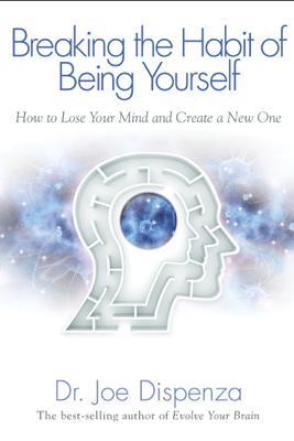 Breaking the Habit of Being Yourself - Joe Dispenza, Dr.