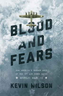 Blood and Fears: How America's Bomber Boys of the 8th Air Force Saved World War II - Kevin Wilson pdf download