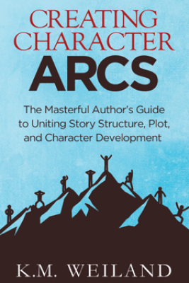 Creating Character Arcs: The Masterful Author's Guide to Uniting Story Structure, Plot, and Character Development - K.M. Weiland