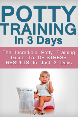 Potty Training In 3 Days: The Incredible Potty Training Guide To De-Stress Results In Just 3 Days - Lisa Karr