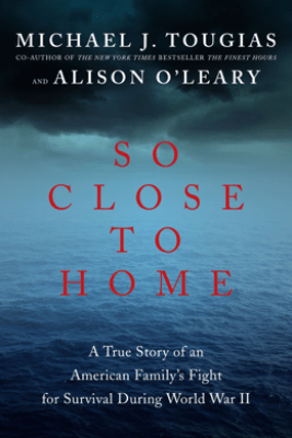So Close to Home: A True Story of an American Family's Fight for Survival During World War II - Michael J. Tougias & Alison O'Leary