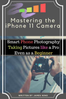 Mastering the iPhone 11 Camera: Smart Phone Photography Taking Pictures like a Pro Even as a Beginner - James Nino