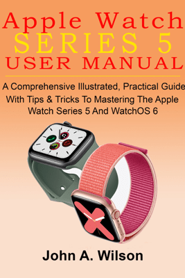 Apple Watch Series 5 User Manual: A Comprehensive Illustrated, Practical Guide with Tips & Tricks to Mastering the Apple Watch Series 5 And WatchOS 6 - John A. Wilson