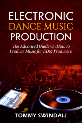 Electronic Dance Music Production: The Advanced Guide On How to Produce Music for EDM Producers - Tommy Swindali