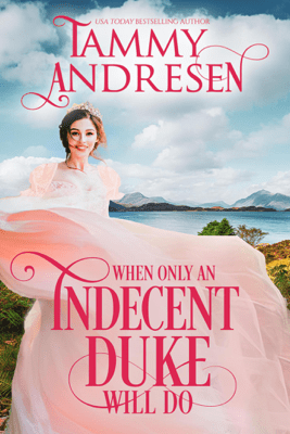 When Only an Indecent Duke Will Do - Tammy Andresen