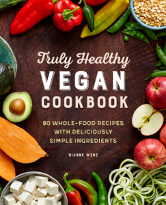 The Truly Healthy Vegan Cookbook: 90 Whole Food Recipes with Deliciously Simple Ingredients - Dianne Wenz pdf download
