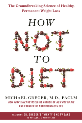How Not to Diet - Michael Greger, M.D., FACLM