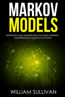 Markov Models Supervised and Unsupervised Machine Learning: Mastering Data Science And Python - William Sullivan