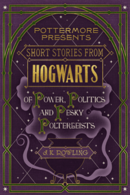 Short Stories from Hogwarts of Power, Politics and Pesky Poltergeists - J.K. Rowling
