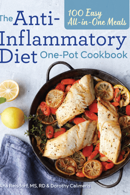 The Anti-Inflammatory Diet One-Pot Cookbook: 100 Easy All-in-One Meals - Ana Reisdorf, MS, RD