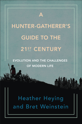 A Hunter-Gatherer's Guide to the 21st Century - Heather Heying & Bret Weinstein pdf download