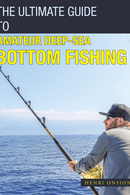 The Ultimate Guide to Amateur Deep-Sea Bottom Fishing - Henri Onsion