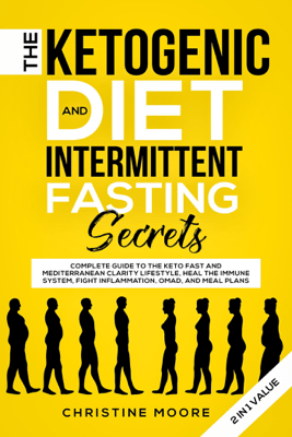 The Ketogenic Diet and Intermittent Fasting Secrets: Complete Beginner's Guide to the Keto Fast and Low-Carb Clarity Lifestyle; Discover Personalized Meal Plan to Reset your Life Today - Christine Moore