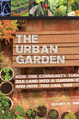 The Urban Garden - Jeremy N. Smith, Chad Harder, Sepp Jannotta & Bill McKibben