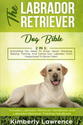 The Labrador Retriever Dog Bible - Kimberly Lawrence