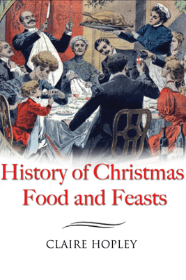 History of Christmas Food and Feasts - Claire Hopley