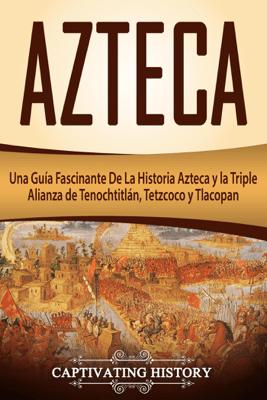 Azteca: Una Guía Fascinante De La Historia Azteca y la Triple Alianza de Tenochtitlán, Tetzcoco y Tlacopan (Libro en Español/Aztec Spanish Book Version) - Captivating History